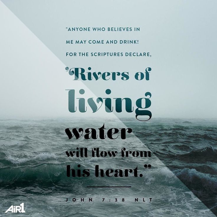 Anyone who believes in me may come and drink! For the Scriptures declare Rivers of living water will flow from his heart. John 7:38 NLT