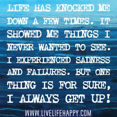 Life has knocked me down a few times. It showed me things I never wanted to see. I experienced many sadness and failures. But one thing is for sure, I always get up! Only by the grace of God though.