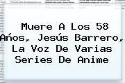 http://tecnoautos.com/wp-content/uploads/imagenes/tendencias/thumbs/muere-a-los-58-anos-jesus-barrero-la-voz-de-varias-series-de-anime.jpg Jesus Barrero. Muere a los 58 años, Jesús Barrero, la voz de varias series de anime, Enlaces, Imágenes, Videos y Tweets - http://tecnoautos.com/actualidad/jesus-barrero-muere-a-los-58-anos-jesus-barrero-la-voz-de-varias-series-de-anime/
