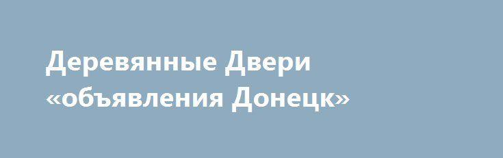 Деревянные Двери «объявления Донецк» http://www.pogruzimvse.ru/doska225/?adv_id=1461  Предлагаем межкомнатные двери: Современные двери. Классические двери. Стеклянные двери и перегородки. Авторские двери. Межкомнатные двери нашего производства – это процесс, соединивший в себе традиционные подходы в работе с древесиной, самые современные технологии и материалы, а также актуальные дизайнерские тенденции.    Мы работаем исключительно по индивидуальному заказу, предлагая клиентам разработанные…