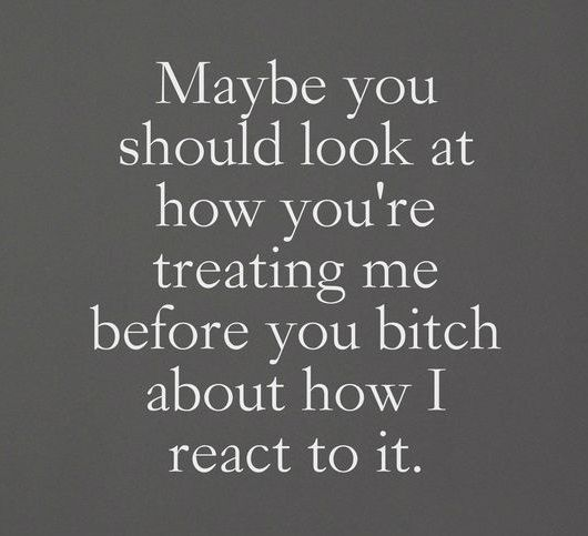 Maybe you should look at how you're treating me before you bitch about how I react to it.