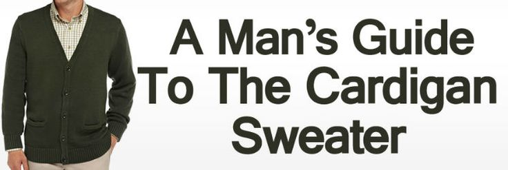 Men�s Cardigan Sweaters � A Man�s Guide To The Cardigan Sweater