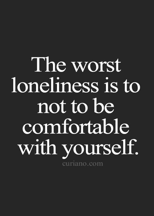 The worst loneliness is not to be comfortable with yourself. —Mark Twain