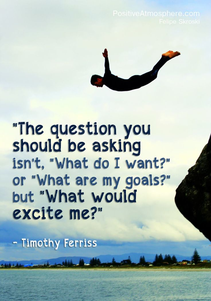 """The question you should be asking isn't 'What do I want?' or 'What are my goals?' but 'What would excite me?'"" ~ Tim Ferris"