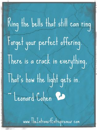 Ring the bells that still can ring  Forget your perfect offering.  There is a crack in everything,  That's how the light gets in.  ~Leonard Cohen