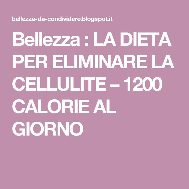 Bellezza : LA DIETA PER ELIMINARE LA CELLULITE – 1200 CALORIE AL GIORNO