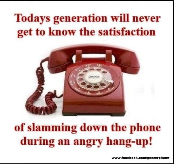 Today's generation will never get to know the satisfaction of slamming down the phone during an angry hang-up!
