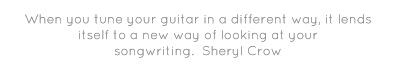 When you tune your guitar in a different way, it lends itself to a new way of looking at your songwriting.  Sheryl Crow