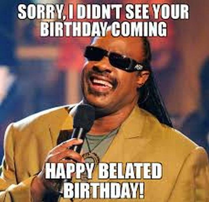 85 Happy Belated Birthday Memes For When You Just Forgot Happy Belated Birthday Happy Anniversary Funny Birthday Humor
