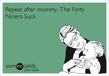 Repeat after mommy, The Forty Niners Suck.