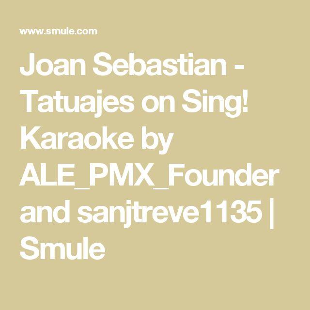 Joan Sebastian - Tatuajes on Sing! Karaoke by ALE_PMX_Founder and sanjtreve1135   Smule