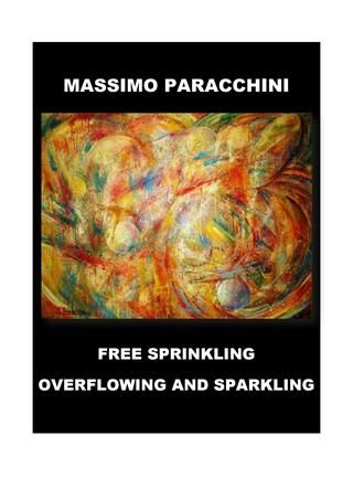 Free sprinkling overflowing and sparkling  Catalogo opere Massimo Paracchini 2017