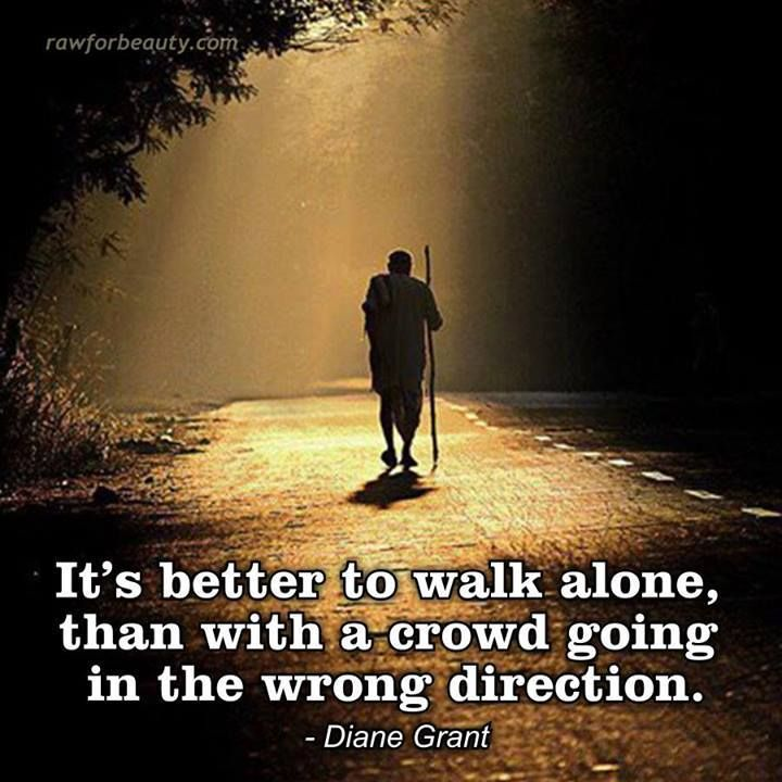 it's better to walk alone than with a crowd going in the wrong direction - Diane Grant