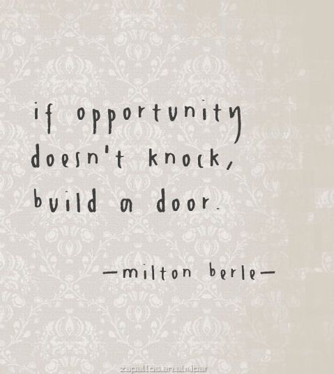 The opportunities we have are not the works of others. They are born from our hearts. We create the opportunity we need and then build an answer to it. It's the only way I know to make a dream come true.