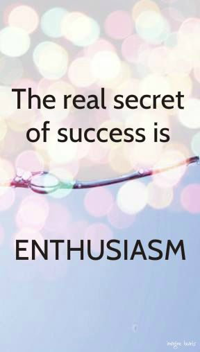 The real secret of success is enthusiasm. quotes. wisdom. advice. life lessons. motivation. inspiration