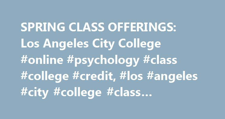 SPRING CLASS OFFERINGS: Los Angeles City College #online #psychology #class #college #credit, #los #angeles #city #college #class #offerings http://currency.nef2.com/spring-class-offerings-los-angeles-city-college-online-psychology-class-college-credit-los-angeles-city-college-class-offerings/  # spring Semester Class Schedule Spring 2017 Semester: February 6 to June 5, 2017 Class List Information in the Purple Shaded Areas below is Updated Daily. ADDING CLASSES: The first day of the Spring…