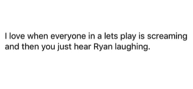 In a lets play when everyone is screaming and Ryan is laughing