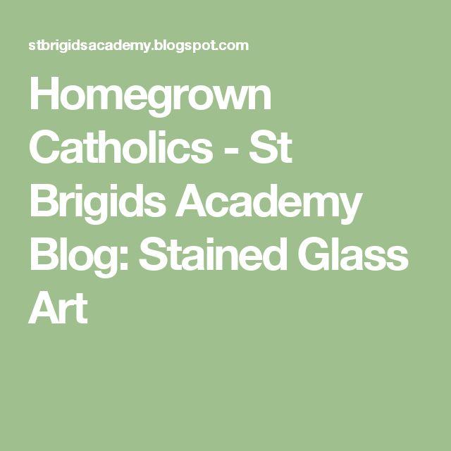 Homegrown Catholics - St Brigids Academy Blog: Stained Glass Art