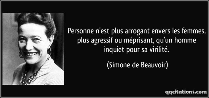 Personne n'est plus arrogant envers les femmes, plus agressif ou méprisant, qu'un homme inquiet pour sa virilité. - Simone de Beauvoir