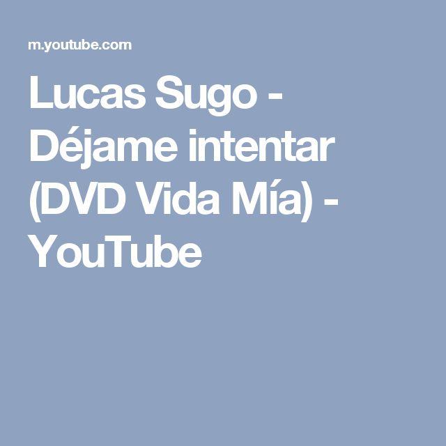 Lucas Sugo - Déjame intentar (DVD Vida Mía) - YouTube
