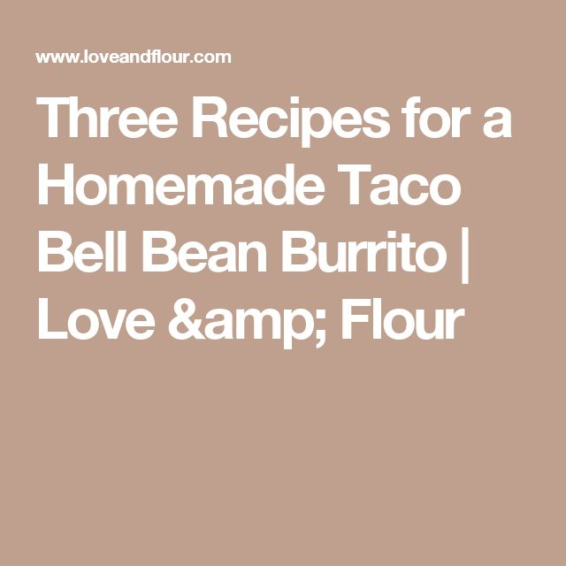Three Recipes for a Homemade Taco Bell Bean Burrito | Love & Flour