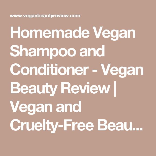 Homemade Vegan Shampoo and Conditioner - Vegan Beauty Review   Vegan and Cruelty-Free Beauty, Fashion, Food, and Lifestyle