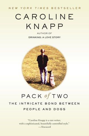 Pack of Two: The Intricate Bond Between People and Dogs, by Caroline Knapp