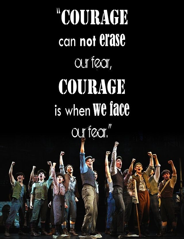 """Courage can not erase our fear. Courage is when we face our fear."" - Newsies"