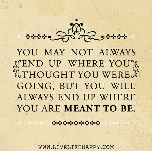 You may not always end up where you thought you were going, but you will always end up where you are meant to be. by deeplifequotes, via Flickr