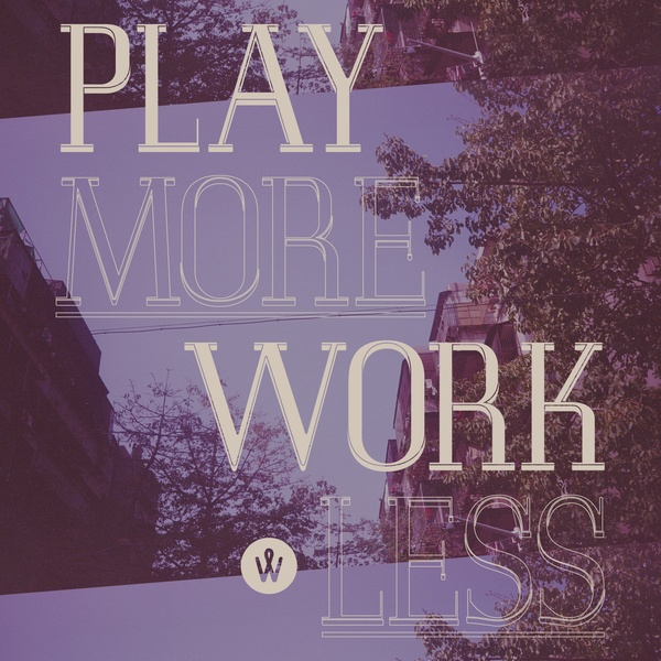 Play more, work less!: Photos Quotes, Pretty Types, Visual Quotes, Aland Wong, Plays Quotes, Comment, Behance Network, Inspiration Quotes, Plays Work