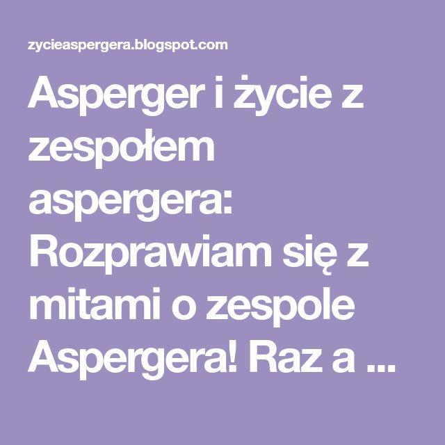 Asperger i życie z zespołem aspergera: Rozprawiam się z mitami o zespole Aspergera! Raz a dobrze!