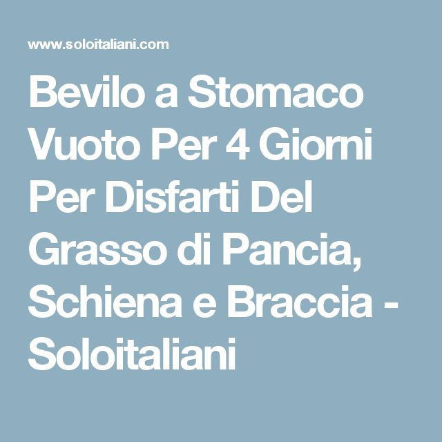 Bevilo a Stomaco Vuoto Per 4 Giorni Per Disfarti Del Grasso di Pancia, Schiena e Braccia - Soloitaliani