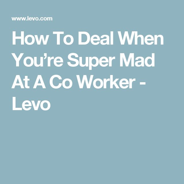 How To Deal When You're Super Mad At A Co Worker - Levo
