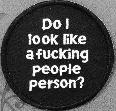 """Do I look like a fuckibg people person?"""