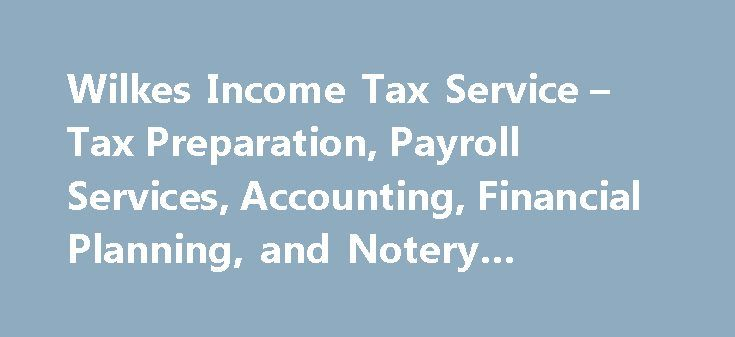Wilkes Income Tax Service – Tax Preparation, Payroll Services, Accounting, Financial Planning, and Notery Services #irs #e #file http://incom.remmont.com/wilkes-income-tax-service-tax-preparation-payroll-services-accounting-financial-planning-and-notery-services-irs-e-file/  #income tax service # Wilkes Income Tax Service W ilkes Income Tax Service is a full-service, year-round income tax preparation company specializing in professionally preparing federal and state tax returns for…