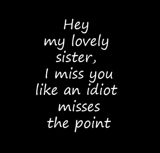Yes i do sometimes, but i have one sister i don't have to miss because i see veru