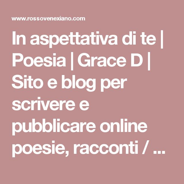 In aspettativa di te   Poesia   Grace D   Sito e blog per scrivere e pubblicare online poesie, racconti / condividere foto e grafica