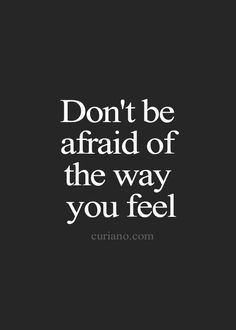 Don't ever be afraid of how you feel because I feel the same