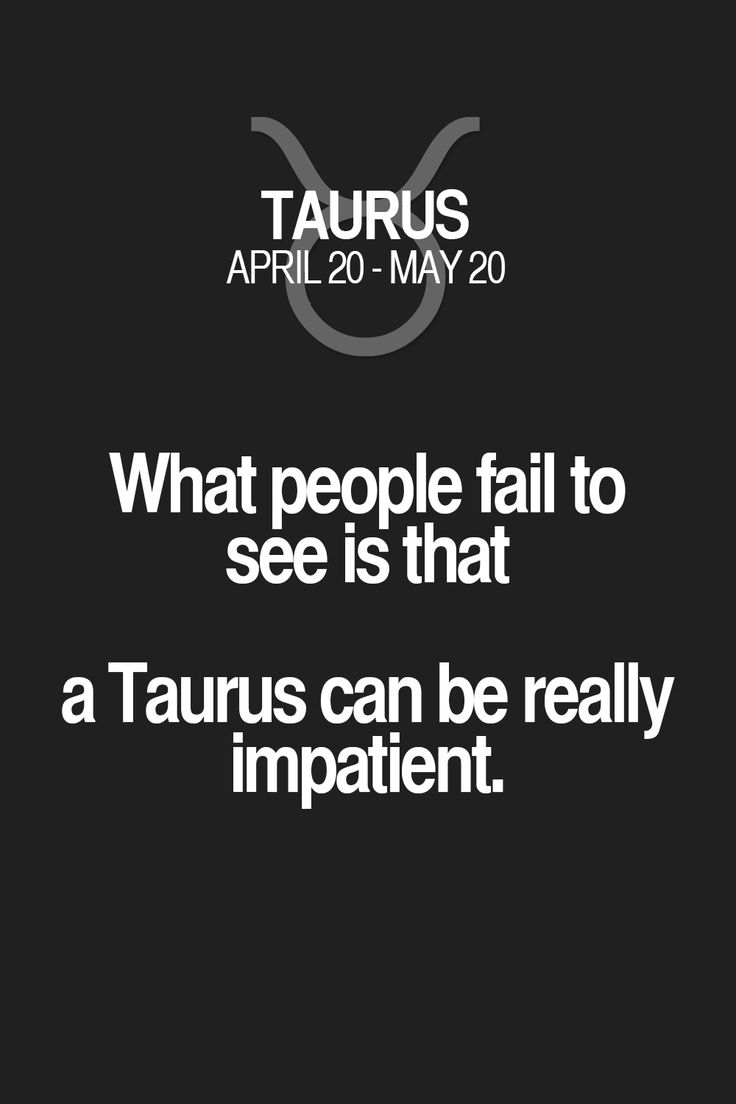 What people fail to see is that a Taurus can be really impatient. Taurus | Taurus Quotes | Taurus Zodiac Signs
