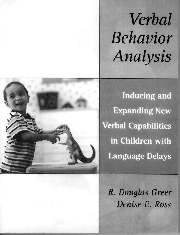 Verbal behavior analysis: inducing and expanding new verbal capabilities in children with language delays / R. Douglas Greer, Denise E. Ross http://absysnetweb.bbtk.ull.es/cgi-bin/abnetopac01?TITN=541089