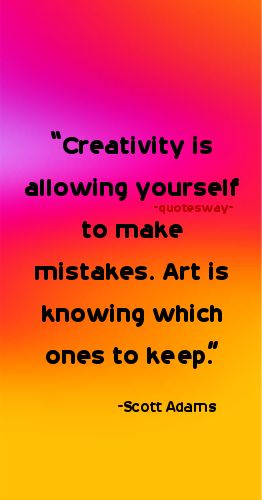 "26. 100 Greatest Art Quotes #art #creativity - ""Creativity is allowing yourself to make mistakes. Art is knowing which ones to keep."" ~Scott Adams"