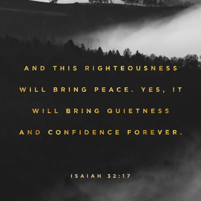 """And the work of righteousness shall be peace; and the effect of righteousness quietness and assurance for ever."" ‭‭Isaiah‬ ‭32:17‬ ‭KJV‬‬ http://bible.com/1/isa.32.17.kjv"