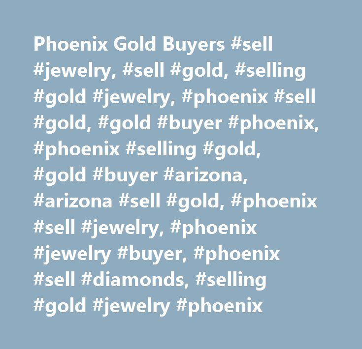 Phoenix Gold Buyers #sell #jewelry, #sell #gold, #selling #gold #jewelry, #phoenix #sell #gold, #gold #buyer #phoenix, #phoenix #selling #gold, #gold #buyer #arizona, #arizona #sell #gold, #phoenix #sell #jewelry, #phoenix #jewelry #buyer, #phoenix #sell #diamonds, #selling #gold #jewelry #phoenix…