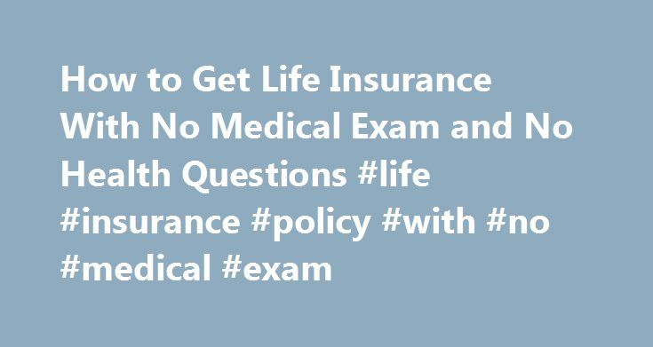 How to Get Life Insurance With No Medical Exam and No Health Questions #life #insurance #policy #with #no #medical #exam http://washington.nef2.com/how-to-get-life-insurance-with-no-medical-exam-and-no-health-questions-life-insurance-policy-with-no-medical-exam/  # How to Get Life Insurance With No Medical Exam and No Health Questions Guaranteed issue whole life insurance meets the needs of people with health conditions that would preclude the issuance of a more traditional term or whole…