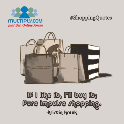 """If I like it, I'll buy it; pure impulse shopping."" - Click http://multiply.com/marketplace/supersale?utm_source=pinterest to check out what's in store today"