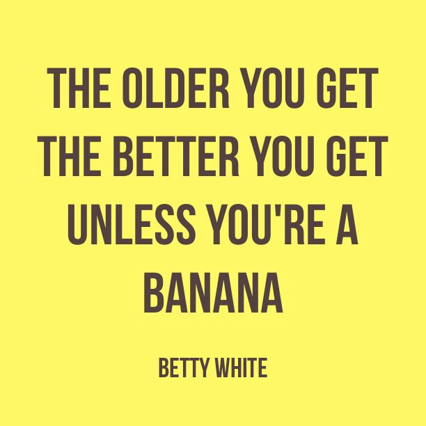 Smart Lady that Betty white! She's been around the block.