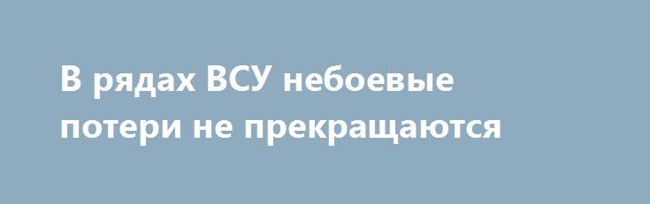 В рядах ВСУ небоевые потери не прекращаются http://rusdozor.ru/2017/07/14/v-ryadax-vsu-neboevye-poteri-ne-prekrashhayutsya/  Разведка ЛНР сообщает о крайне низком морально-психологическом состоянии украинских солдат из-за неудовлетворительного обеспечения и соответствующего отношения со стороны командования. Слабое морально-психологическое состояние военнослужащих ведет к росту употребления спиртных напитков и нарушению воинской дисциплины среди военнослужащих, что подтверждается…