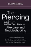 The Piercing Bible Guide to Aftercare and Troubleshooting: Advice on Healing Infections, Hygiene, Jewelry Migration, and Repiercing for Ear, Nose, and Body Piercings