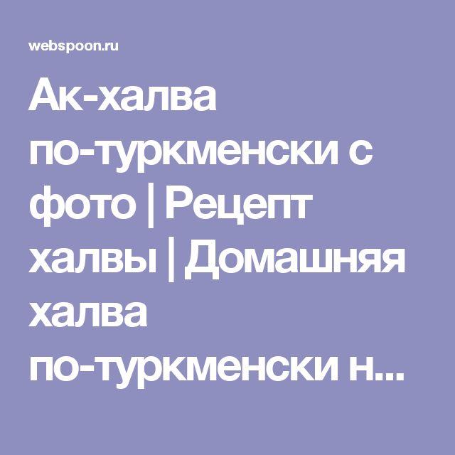 Ак-халва по-туркменски с фото   Рецепт халвы   Домашняя халва по-туркменски на Webspoon.ru