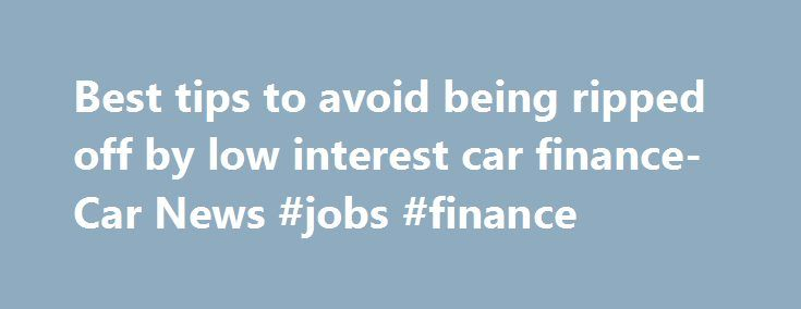 Best tips to avoid being ripped off by low interest car finance- Car News #jobs #finance http://cash.remmont.com/best-tips-to-avoid-being-ripped-off-by-low-interest-car-finance-car-news-jobs-finance/  #ford finance australia # Best tips to avoid being ripped off by low interest car finance The car industry is expected to use finance offers to mask price rises in the coming months if the Aussie dollar continues to fall.... Read more